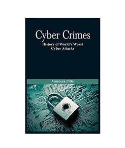 Cyber Crimes History of Worlds Worst Cyber Attacks Book