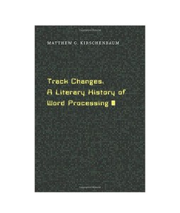 Track Changes A Literary History of Word Processing Book