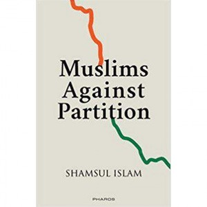 Muslims Against Partition of India — Revisiting the legacy of patriotic Muslims