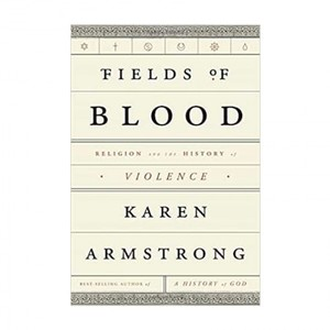 Fields of Blood Religion and the History of Violence by KAREN ARMSTRONG